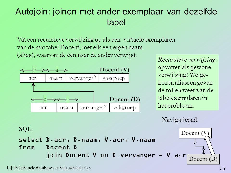 Autojoin: joinen met ander exemplaar van dezelfde tabel Vat een recursieve verwijzing op als een virtuele exemplaren van de ene tabel Docent, met elk