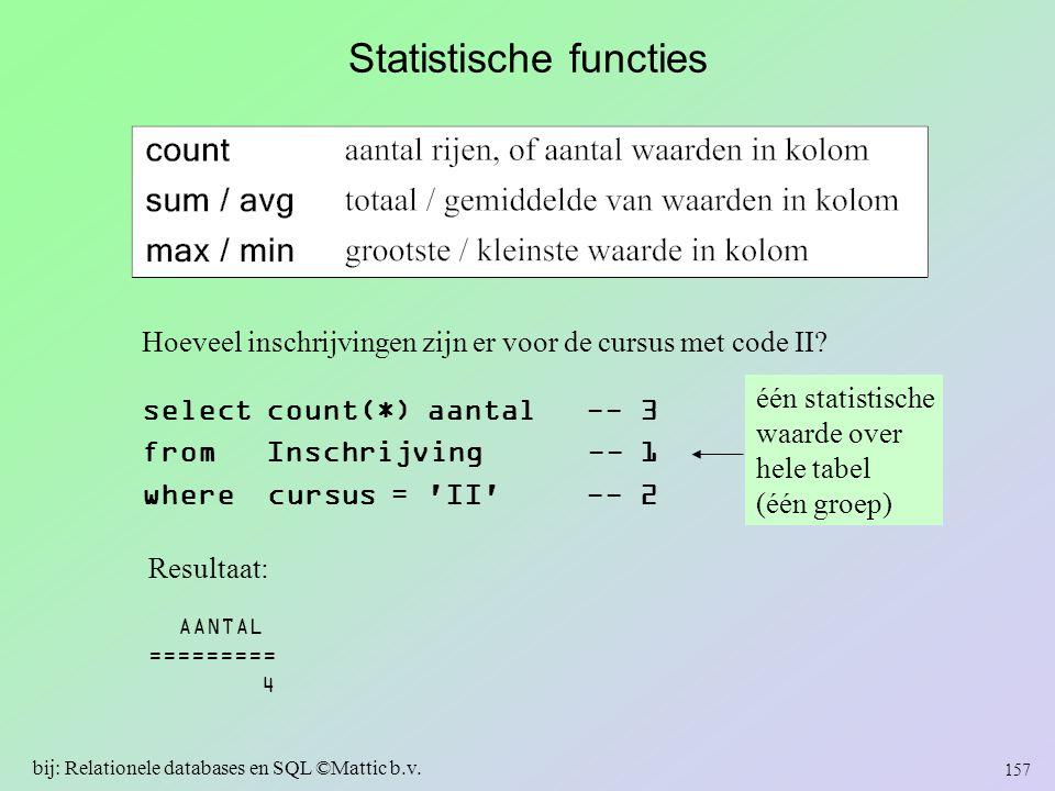 Statistische functies Hoeveel inschrijvingen zijn er voor de cursus met code II? select count(*) aantal -- 3 from Inschrijving -- 1 where cursus = 'II