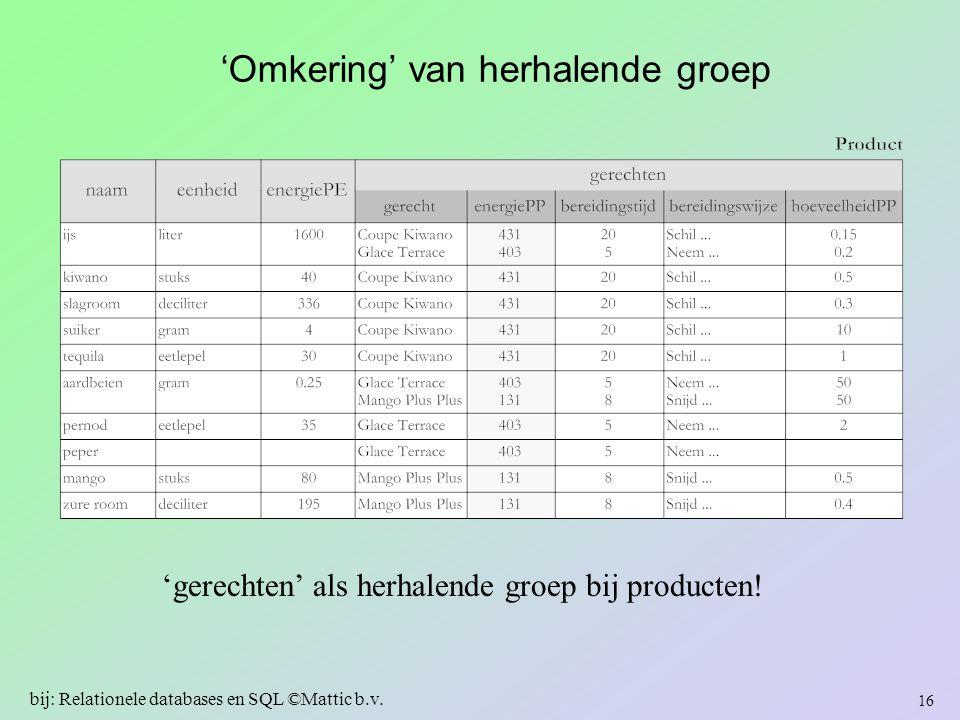 'Omkering' van herhalende groep 'gerechten' als herhalende groep bij producten! 16 bij: Relationele databases en SQL ©Mattic b.v.