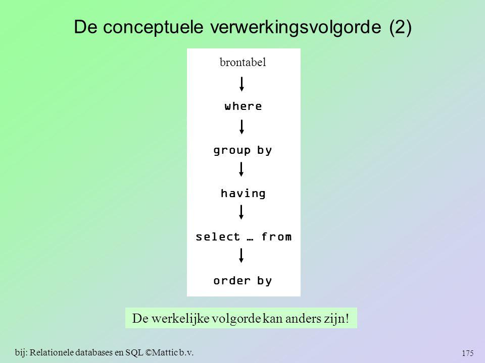 De conceptuele verwerkingsvolgorde (2) De werkelijke volgorde kan anders zijn! 175 bij: Relationele databases en SQL ©Mattic b.v. brontabel where grou