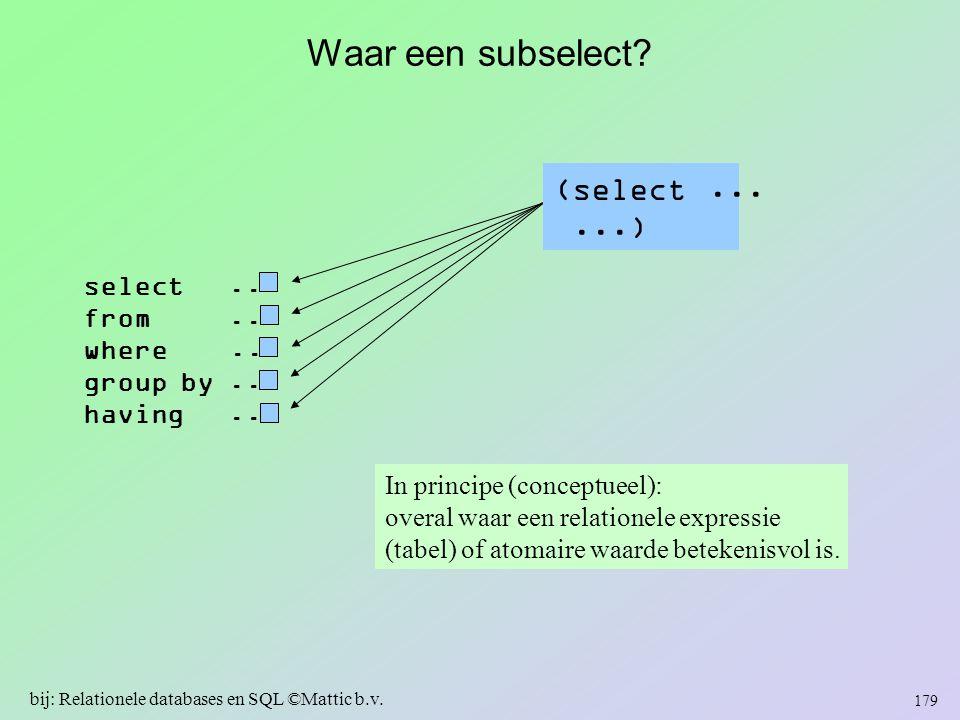 Waar een subselect? 179 bij: Relationele databases en SQL ©Mattic b.v. In principe (conceptueel): overal waar een relationele expressie (tabel) of ato