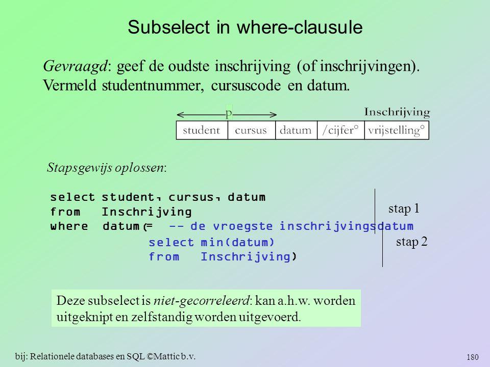 Subselect in where-clausule Gevraagd: geef de oudste inschrijving (of inschrijvingen). Vermeld studentnummer, cursuscode en datum. 180 bij: Relationel