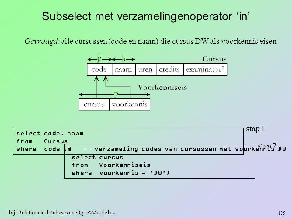 Subselect met verzamelingenoperator 'in' Gevraagd: alle cursussen (code en naam) die cursus DW als voorkennis eisen 185 bij: Relationele databases en