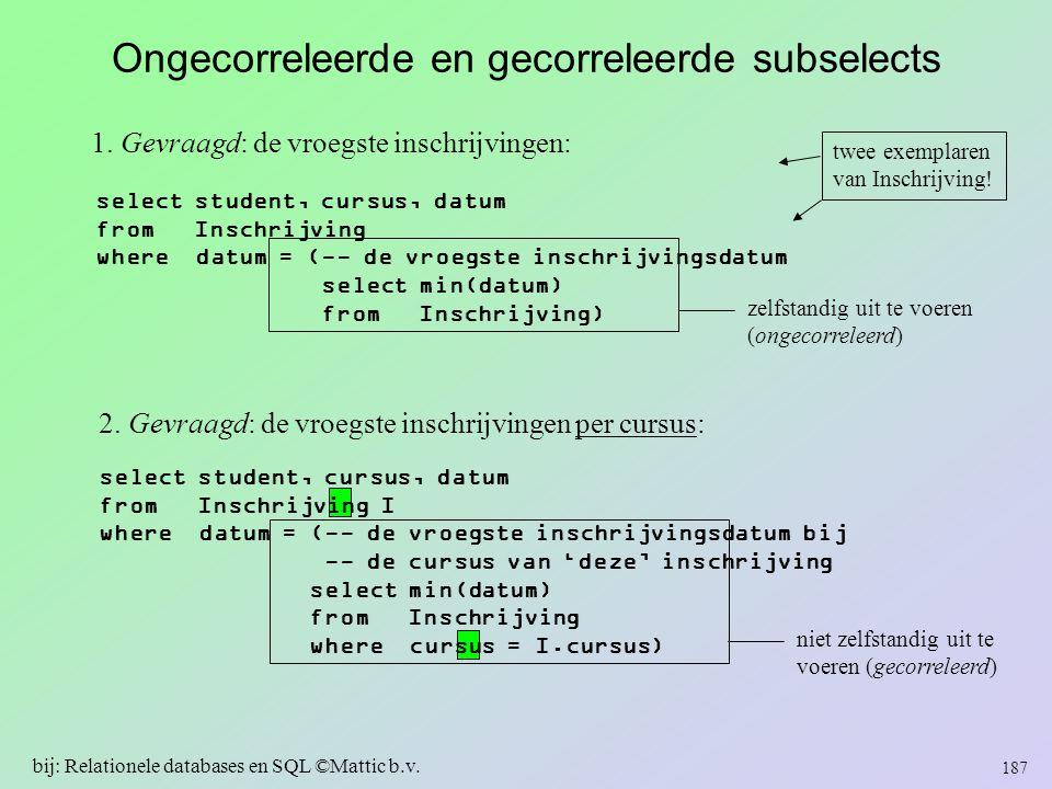 niet zelfstandig uit te voeren (gecorreleerd) Ongecorreleerde en gecorreleerde subselects 1. Gevraagd: de vroegste inschrijvingen: select student, cur