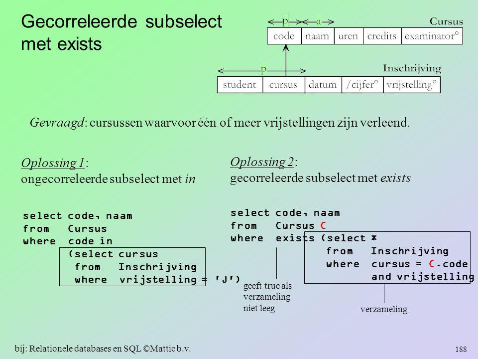 Gecorreleerde subselect met exists 188 bij: Relationele databases en SQL ©Mattic b.v. Gevraagd: cursussen waarvoor één of meer vrijstellingen zijn ver