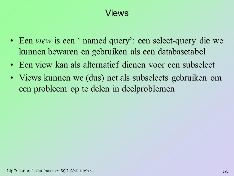 Views Een view is een ' named query': een select-query die we kunnen bewaren en gebruiken als een databasetabel Een view kan als alternatief dienen vo