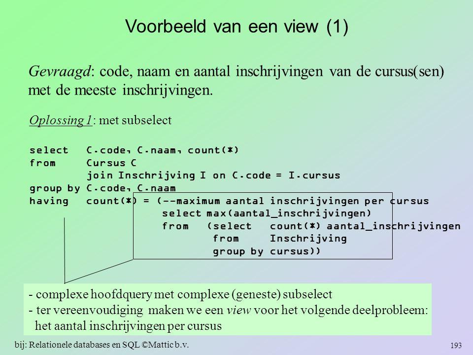 Voorbeeld van een view (1) Gevraagd: code, naam en aantal inschrijvingen van de cursus(sen) met de meeste inschrijvingen. Oplossing 1: met subselect s