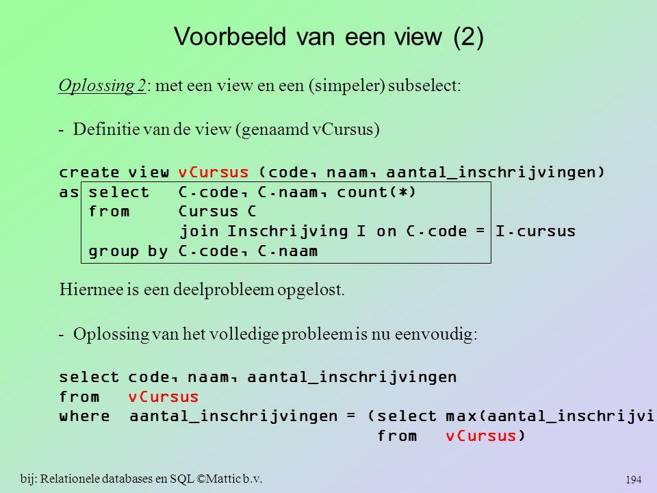 Voorbeeld van een view (2) Oplossing 2: met een view en een (simpeler) subselect: - Definitie van de view (genaamd vCursus) create view vCursus (code,