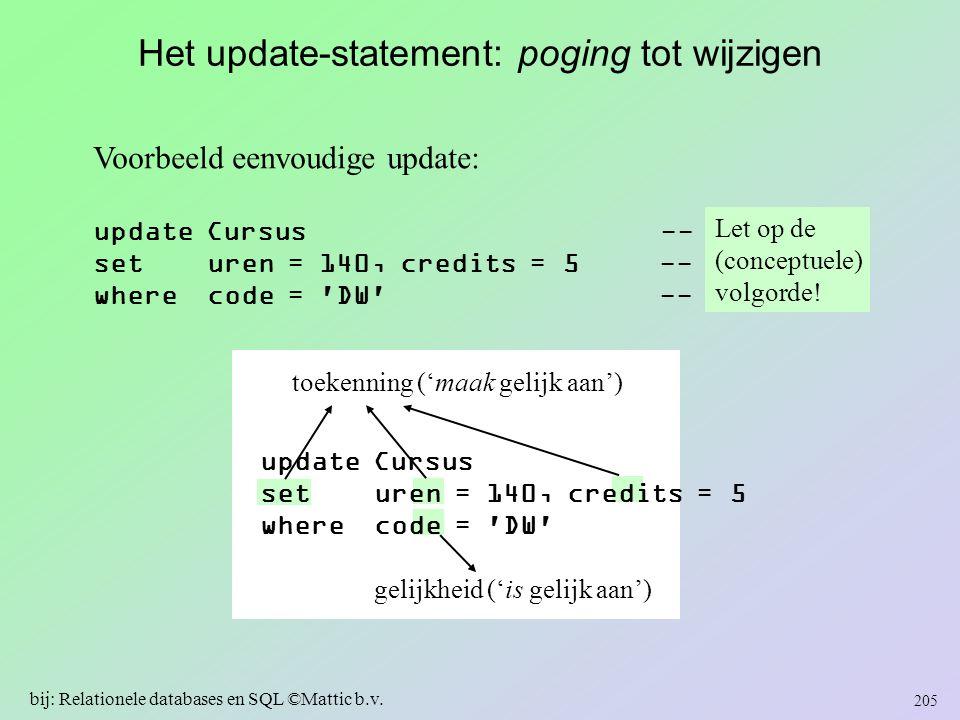 Het update-statement: poging tot wijzigen Voorbeeld eenvoudige update: update Cursus -- 1 set uren = 140, credits = 5 -- 3 where code = 'DW' -- 2 Let
