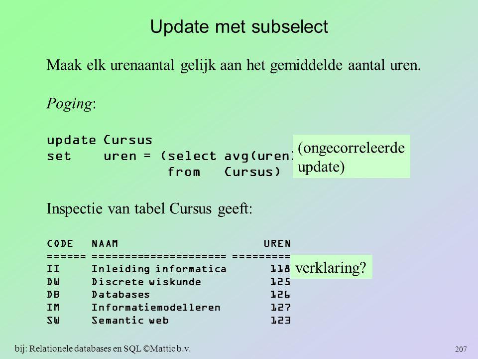Update met subselect Maak elk urenaantal gelijk aan het gemiddelde aantal uren. Poging: update Cursus set uren = (select avg(uren) from Cursus) Inspec