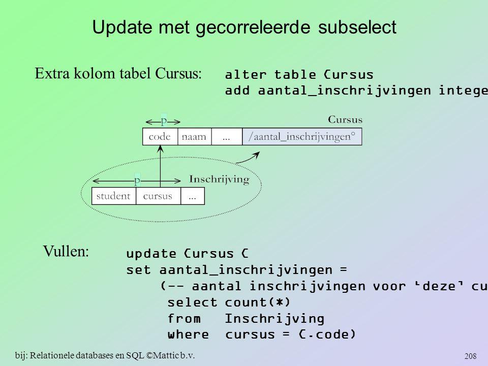Update met gecorreleerde subselect Extra kolom tabel Cursus: alter table Cursus add aantal_inschrijvingen integer Vullen: update Cursus C set aantal_i