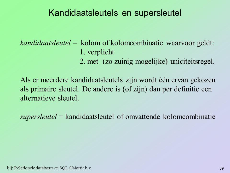 Kandidaatsleutels en supersleutel kandidaatsleutel = kolom of kolomcombinatie waarvoor geldt: 1. verplicht 2. met (zo zuinig mogelijke) uniciteitsrege