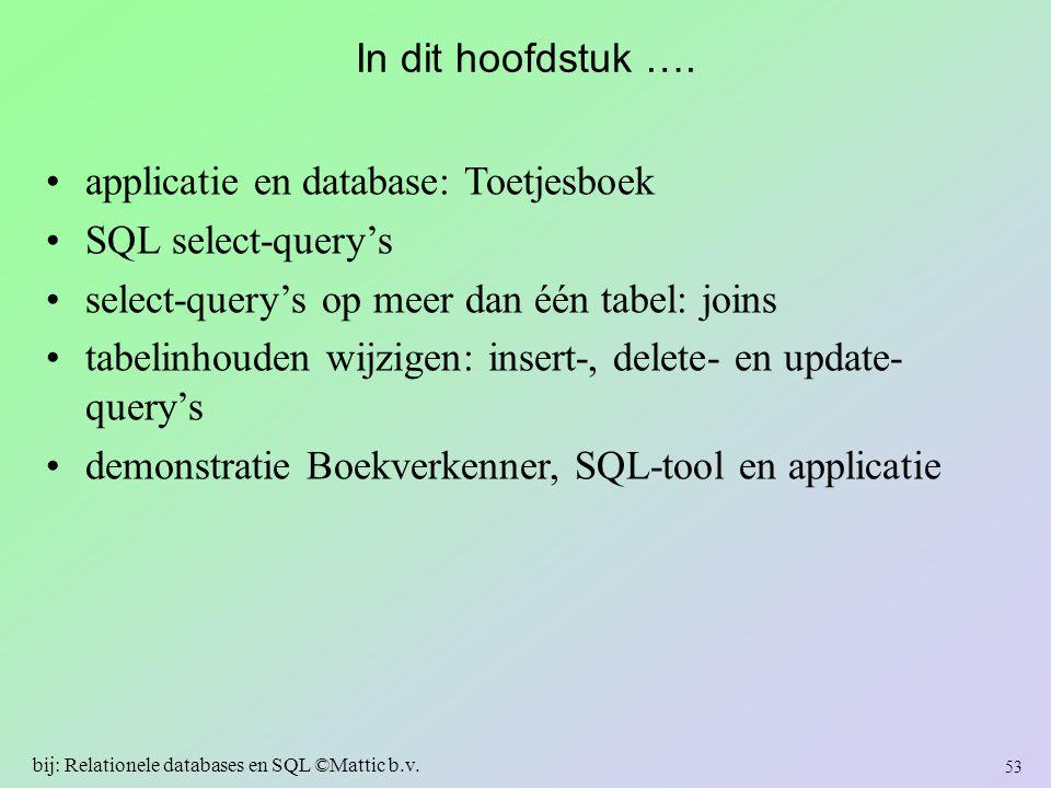 In dit hoofdstuk …. applicatie en database: Toetjesboek SQL select-query's select-query's op meer dan één tabel: joins tabelinhouden wijzigen: insert-