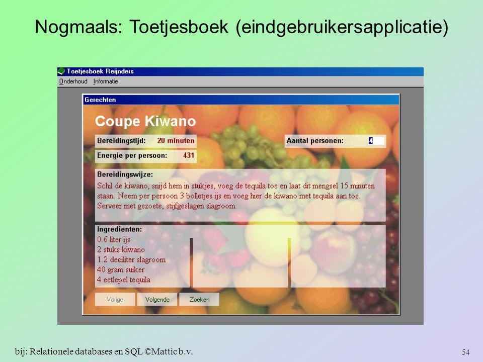 Nogmaals: Toetjesboek (eindgebruikersapplicatie) 54 bij: Relationele databases en SQL ©Mattic b.v.