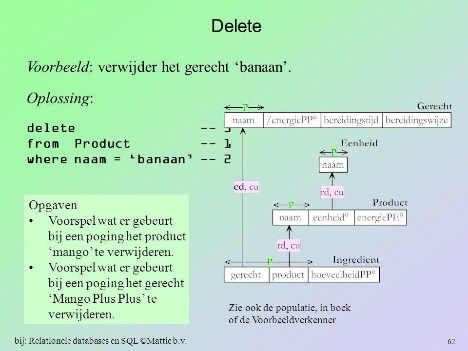 Delete Voorbeeld: verwijder het gerecht 'banaan'. Oplossing: delete -- 3 from Product -- 1 where naam = 'banaan' -- 2 62 bij: Relationele databases en