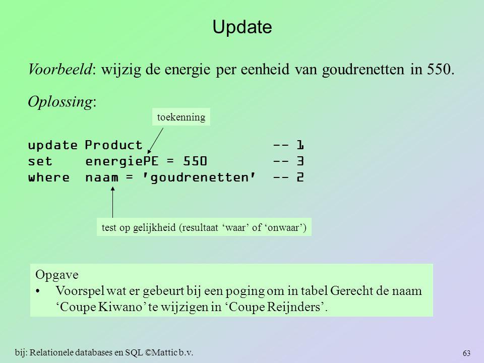 Update Voorbeeld: wijzig de energie per eenheid van goudrenetten in 550. Oplossing: update Product -- 1 set energiePE = 550 -- 3 where naam = 'goudren