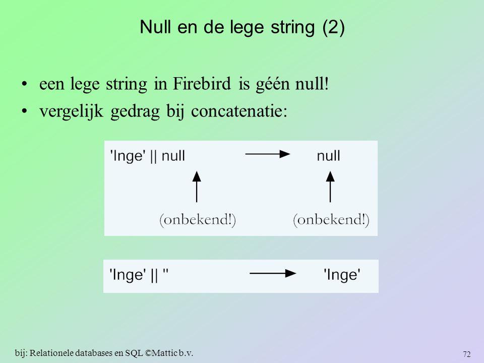 Null en de lege string (2) een lege string in Firebird is géén null! vergelijk gedrag bij concatenatie: 72 bij: Relationele databases en SQL ©Mattic b