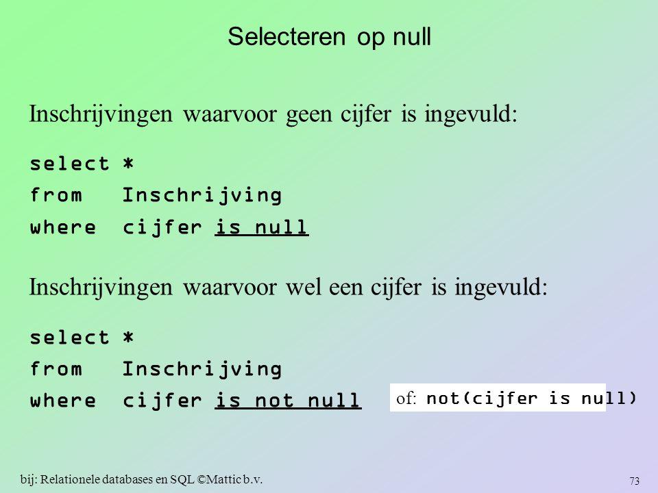 Selecteren op null Inschrijvingen waarvoor geen cijfer is ingevuld: select * from Inschrijving where cijfer is null Inschrijvingen waarvoor wel een ci