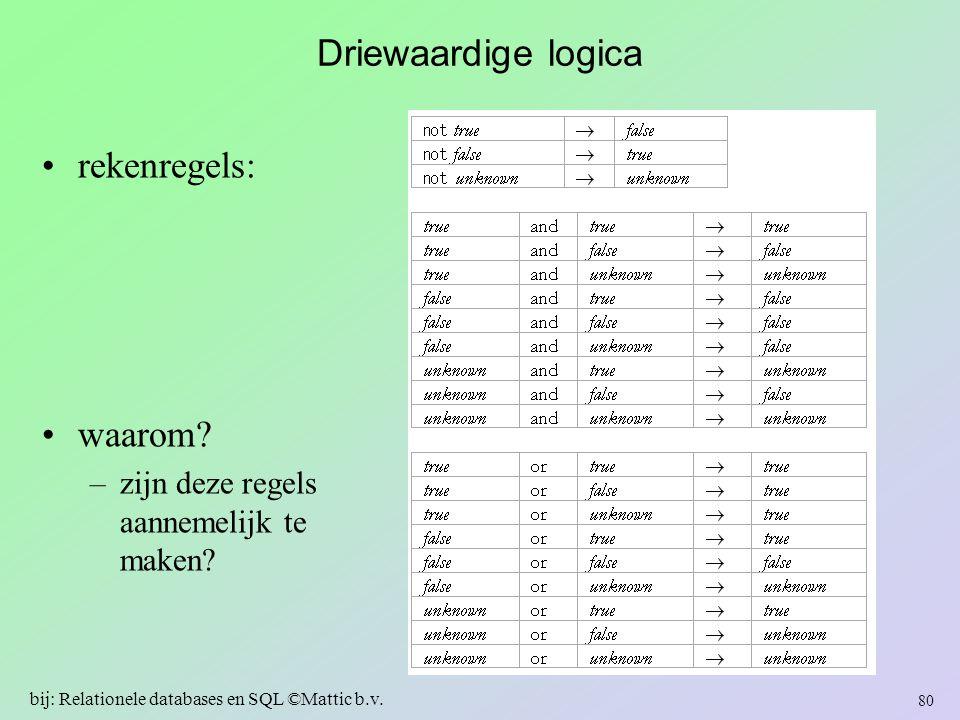 Driewaardige logica rekenregels: waarom? –zijn deze regels aannemelijk te maken? 80 bij: Relationele databases en SQL ©Mattic b.v.