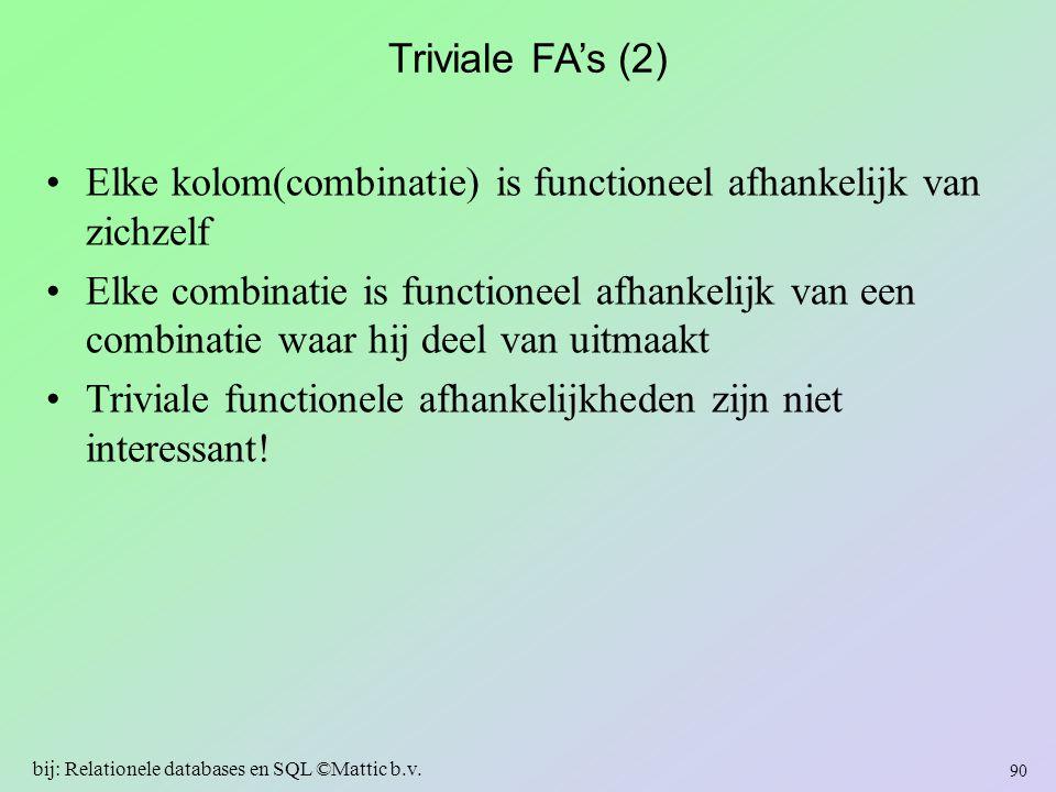 Triviale FA's (2) Elke kolom(combinatie) is functioneel afhankelijk van zichzelf Elke combinatie is functioneel afhankelijk van een combinatie waar hi