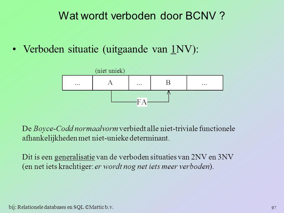 Wat wordt verboden door BCNV ? Verboden situatie (uitgaande van 1NV): De Boyce-Codd normaalvorm verbiedt alle niet-triviale functionele afhankelijkhed