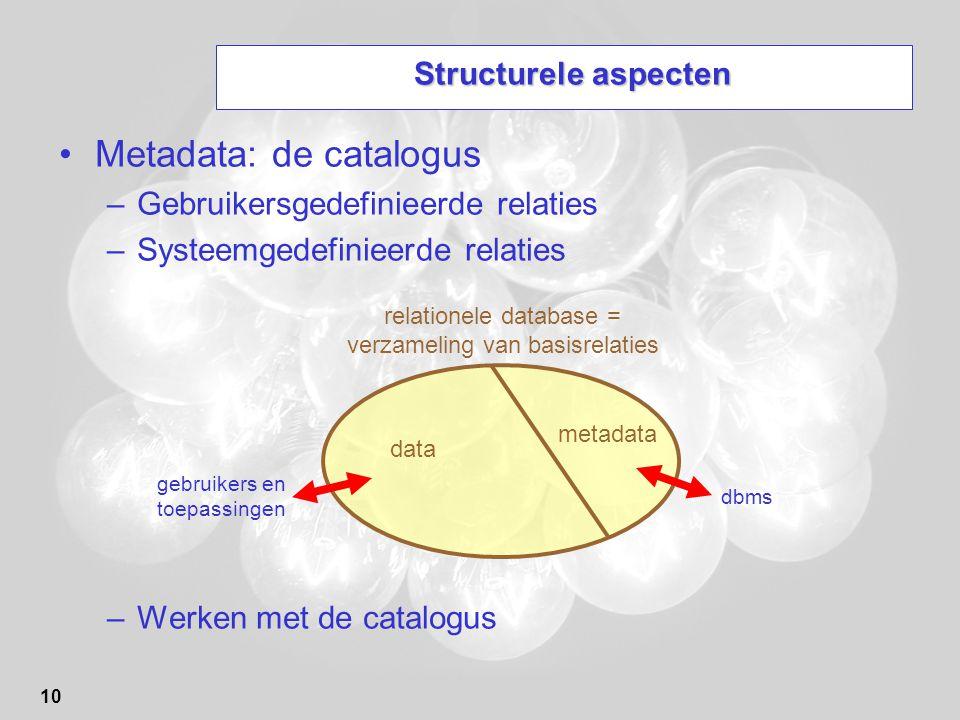 10 Structurele aspecten Metadata: de catalogus –Gebruikersgedefinieerde relaties –Systeemgedefinieerde relaties –Werken met de catalogus relationele d
