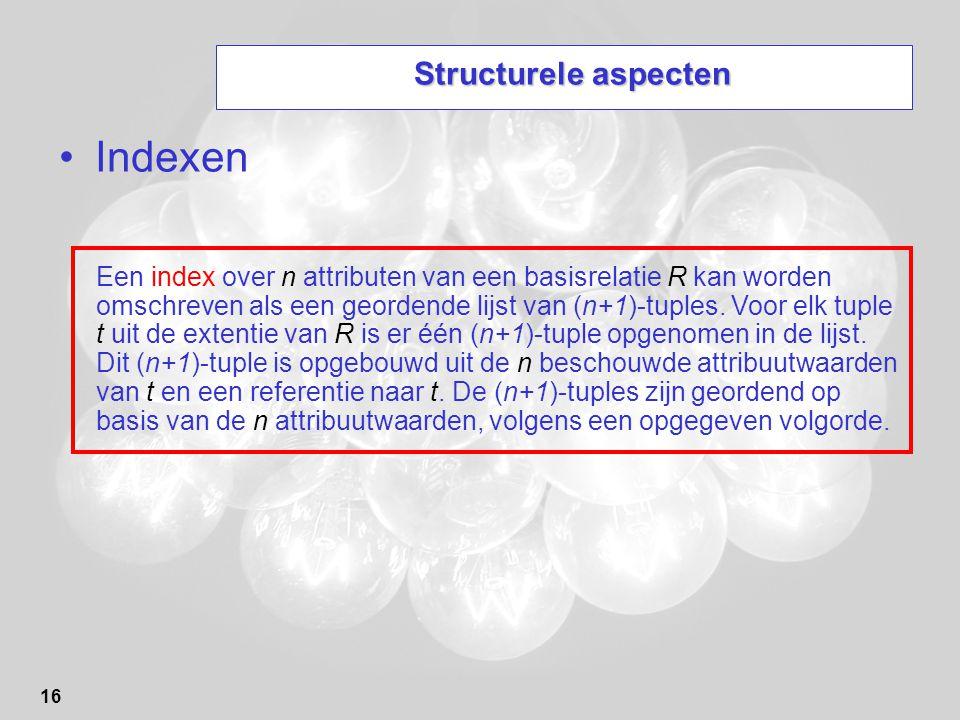 16 Structurele aspecten Indexen Een index over n attributen van een basisrelatie R kan worden omschreven als een geordende lijst van (n+1)-tuples. Voo