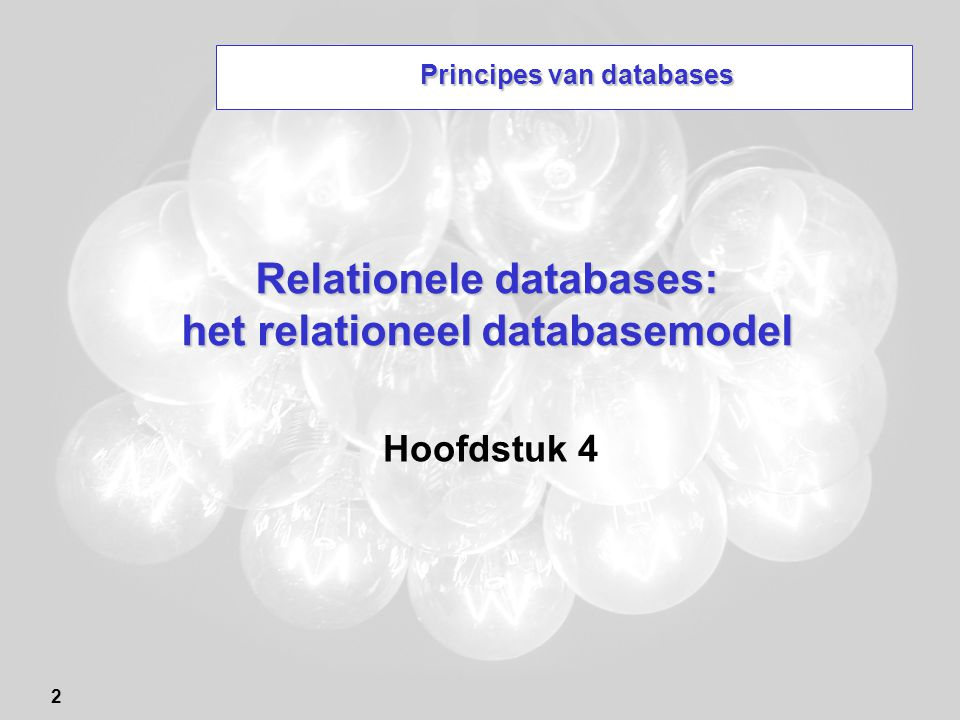 2 Relationele databases: het relationeel databasemodel Hoofdstuk 4 Principes van databases