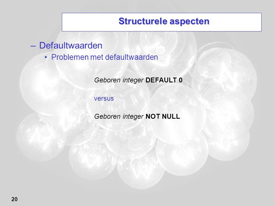 20 Structurele aspecten –Defaultwaarden Problemen met defaultwaarden Geboren integer DEFAULT 0 versus Geboren integer NOT NULL
