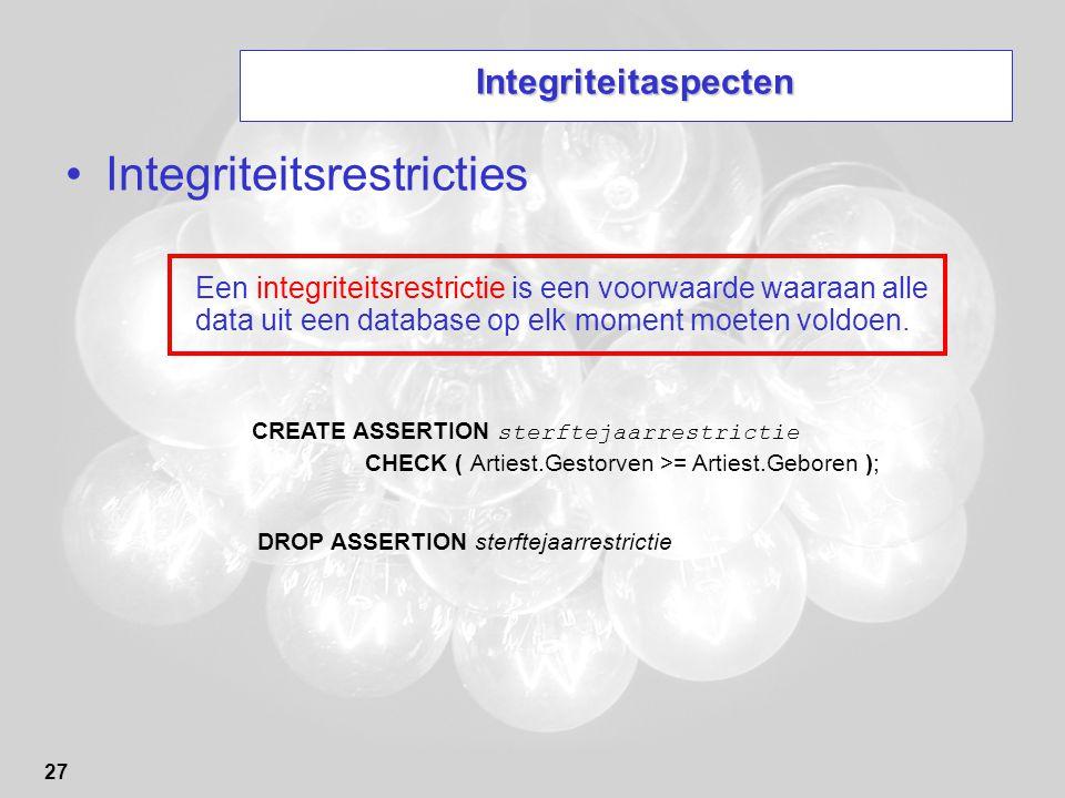 27 Integriteitaspecten Integriteitsrestricties Een integriteitsrestrictie is een voorwaarde waaraan alle data uit een database op elk moment moeten vo