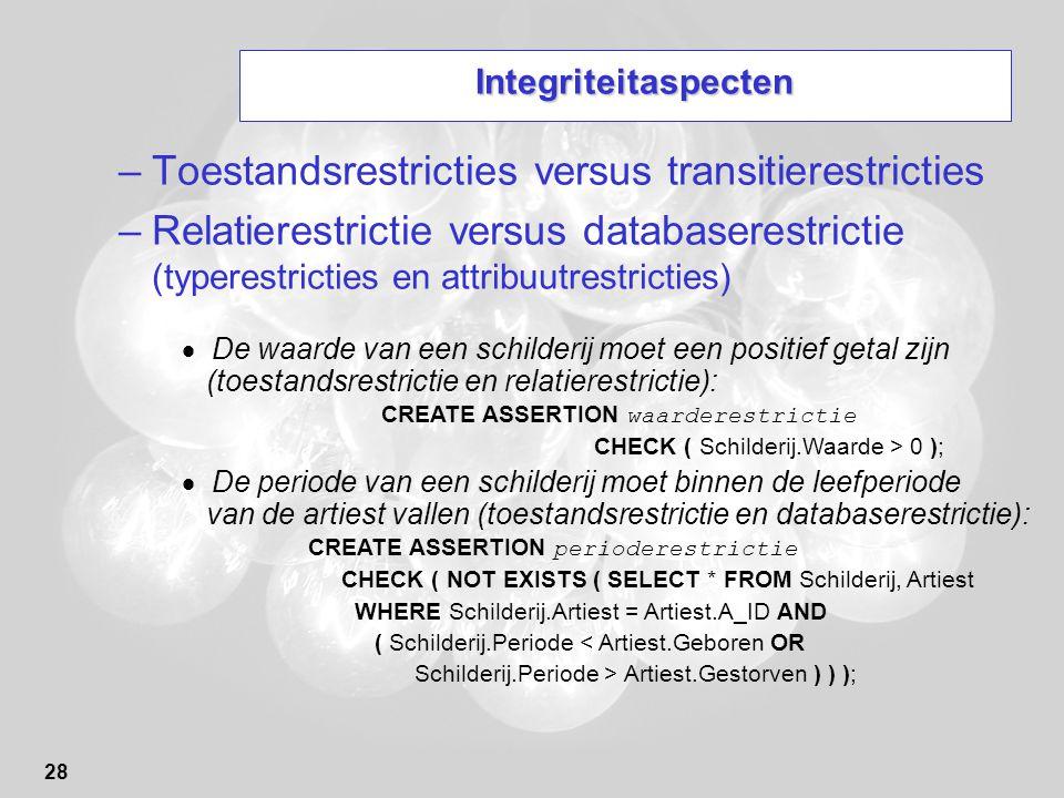 28 Integriteitaspecten –Toestandsrestricties versus transitierestricties –Relatierestrictie versus databaserestrictie (typerestricties en attribuutres