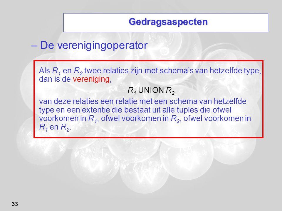 33 Gedragsaspecten –De verenigingoperator Als R 1 en R 2 twee relaties zijn met schema's van hetzelfde type, dan is de vereniging, R 1 UNION R 2 van d