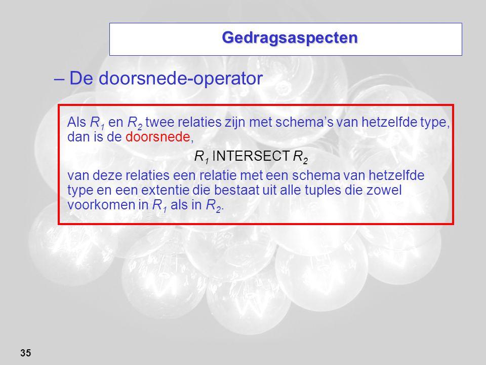 35 Gedragsaspecten –De doorsnede-operator Als R 1 en R 2 twee relaties zijn met schema's van hetzelfde type, dan is de doorsnede, R 1 INTERSECT R 2 va