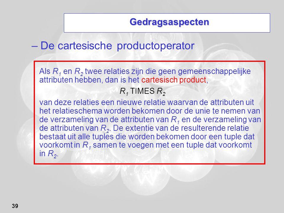 39 Gedragsaspecten –De cartesische productoperator Als R 1 en R 2 twee relaties zijn die geen gemeenschappelijke attributen hebben, dan is het cartesi
