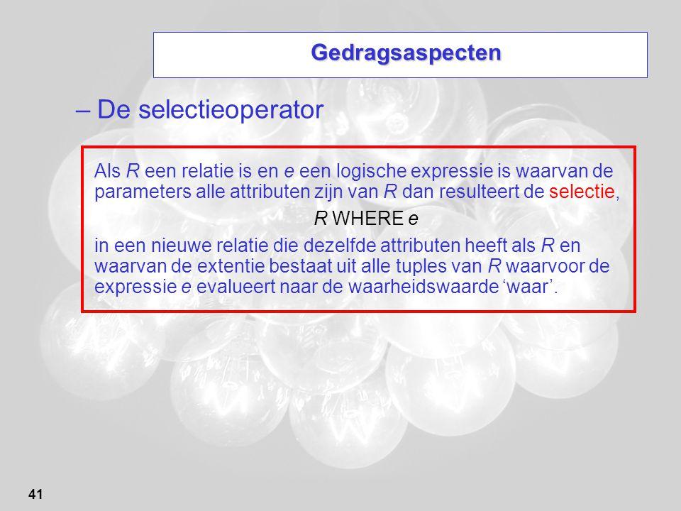 41 Gedragsaspecten –De selectieoperator Als R een relatie is en e een logische expressie is waarvan de parameters alle attributen zijn van R dan resul