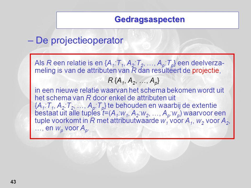 43 Gedragsaspecten –De projectieoperator Als R een relatie is en {A 1 :T 1, A 2 :T 2, …, A p :T p } een deelverza- meling is van de attributen van R d