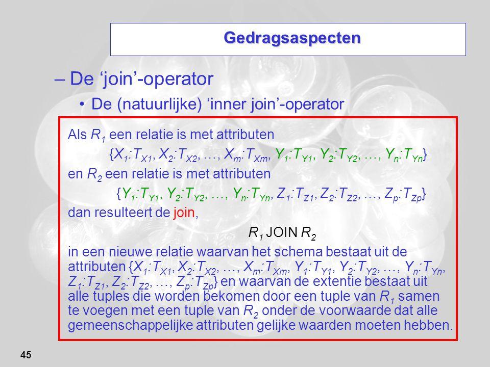 45 Gedragsaspecten –De 'join'-operator De (natuurlijke) 'inner join'-operator Als R 1 een relatie is met attributen {X 1 :T X1, X 2 :T X2, …, X m :T X