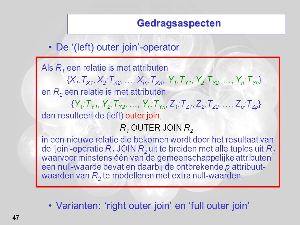 47 Gedragsaspecten De '(left) outer join'-operator Varianten: 'right outer join' en 'full outer join' Als R 1 een relatie is met attributen {X 1 :T X1