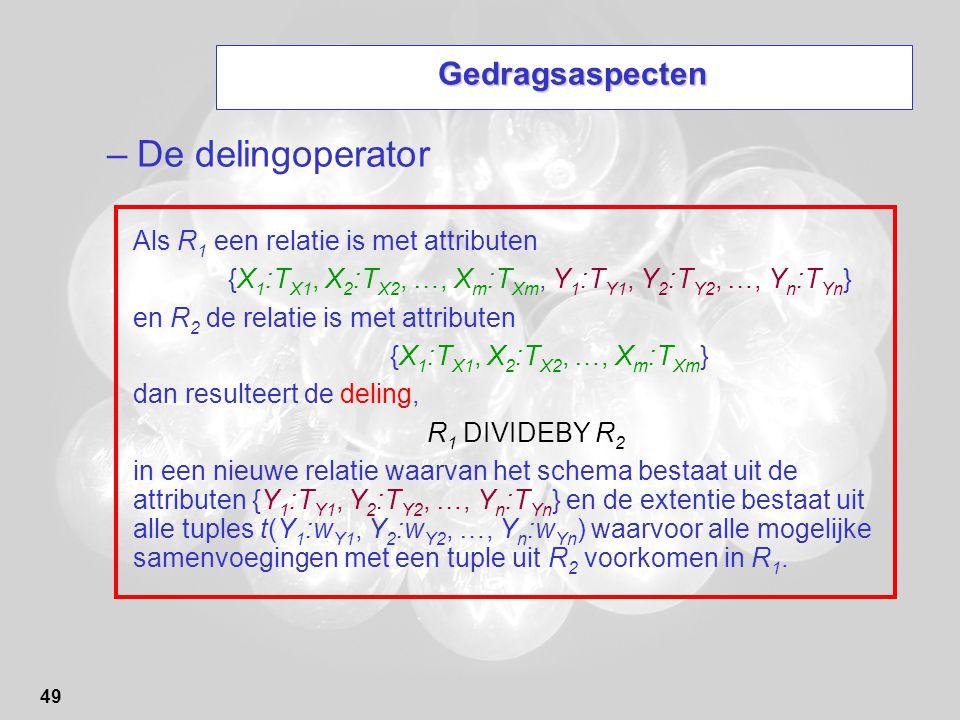 49 Gedragsaspecten –De delingoperator Als R 1 een relatie is met attributen {X 1 :T X1, X 2 :T X2, …, X m :T Xm, Y 1 :T Y1, Y 2 :T Y2, …, Y n :T Yn }