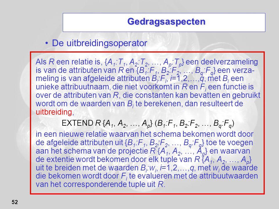 52 Gedragsaspecten De uitbreidingsoperator Als R een relatie is, {A 1 :T 1, A 2 :T 2, …, A p :T p } een deelverzameling is van de attributen van R en