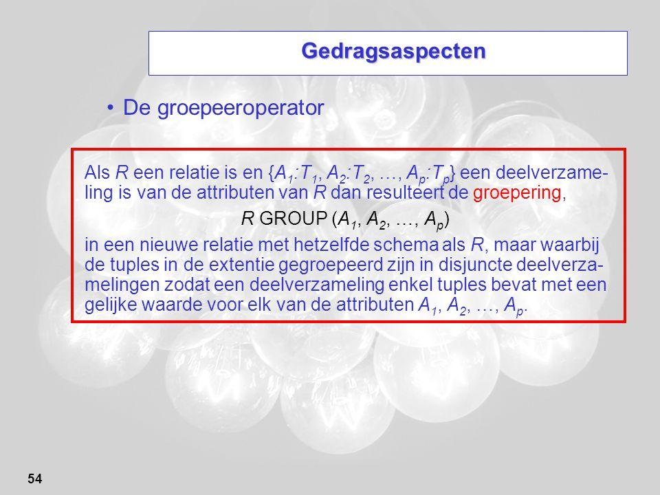 54 Gedragsaspecten De groepeeroperator Als R een relatie is en {A 1 :T 1, A 2 :T 2, …, A p :T p } een deelverzame- ling is van de attributen van R dan