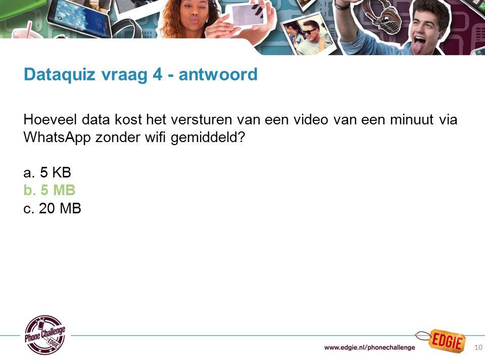10 Hoeveel data kost het versturen van een video van een minuut via WhatsApp zonder wifi gemiddeld? a. 5 KB b. 5 MB c. 20 MB Dataquiz vraag 4 - antwoo