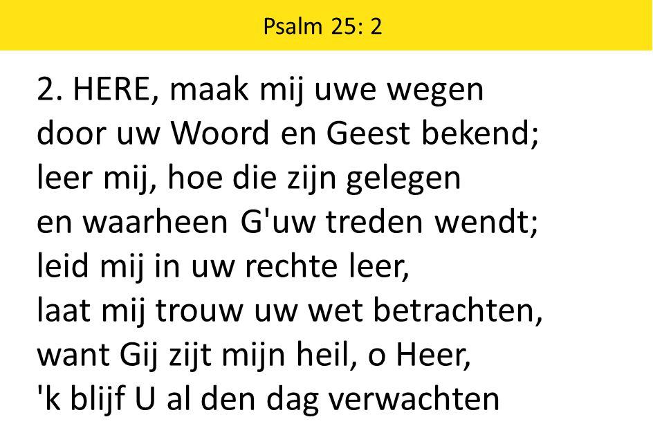 2. HERE, maak mij uwe wegen door uw Woord en Geest bekend; leer mij, hoe die zijn gelegen en waarheen G'uw treden wendt; leid mij in uw rechte leer, l