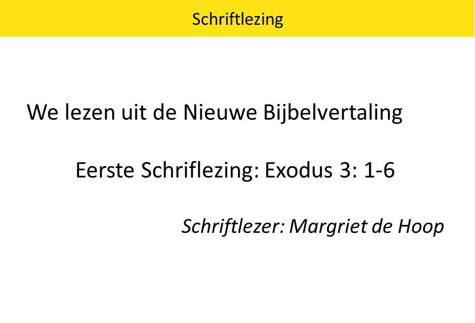 We lezen uit de Nieuwe Bijbelvertaling Eerste Schriflezing: Exodus 3: 1-6 Schriftlezer: Margriet de Hoop Schriftlezing