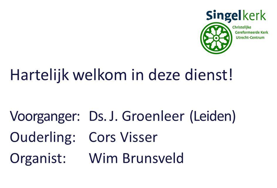 Hartelijk welkom in deze dienst! Voorganger:Ds. J. Groenleer (Leiden) Ouderling:Cors Visser Organist:Wim Brunsveld