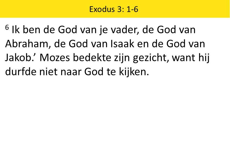 Exodus 3: 1-6 6 Ik ben de God van je vader, de God van Abraham, de God van Isaak en de God van Jakob.' Mozes bedekte zijn gezicht, want hij durfde nie