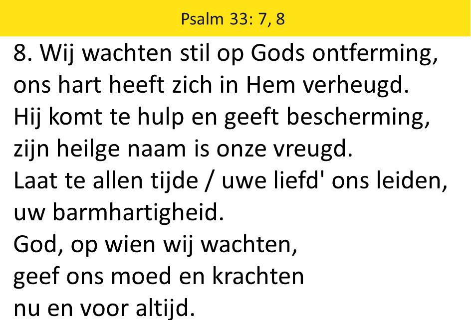 Psalm 33: 7, 8 8. Wij wachten stil op Gods ontferming, ons hart heeft zich in Hem verheugd. Hij komt te hulp en geeft bescherming, zijn heilge naam is