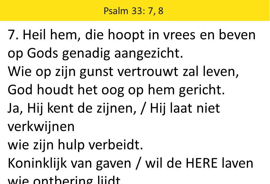 Psalm 33: 7, 8 7. Heil hem, die hoopt in vrees en beven op Gods genadig aangezicht. Wie op zijn gunst vertrouwt zal leven, God houdt het oog op hem ge