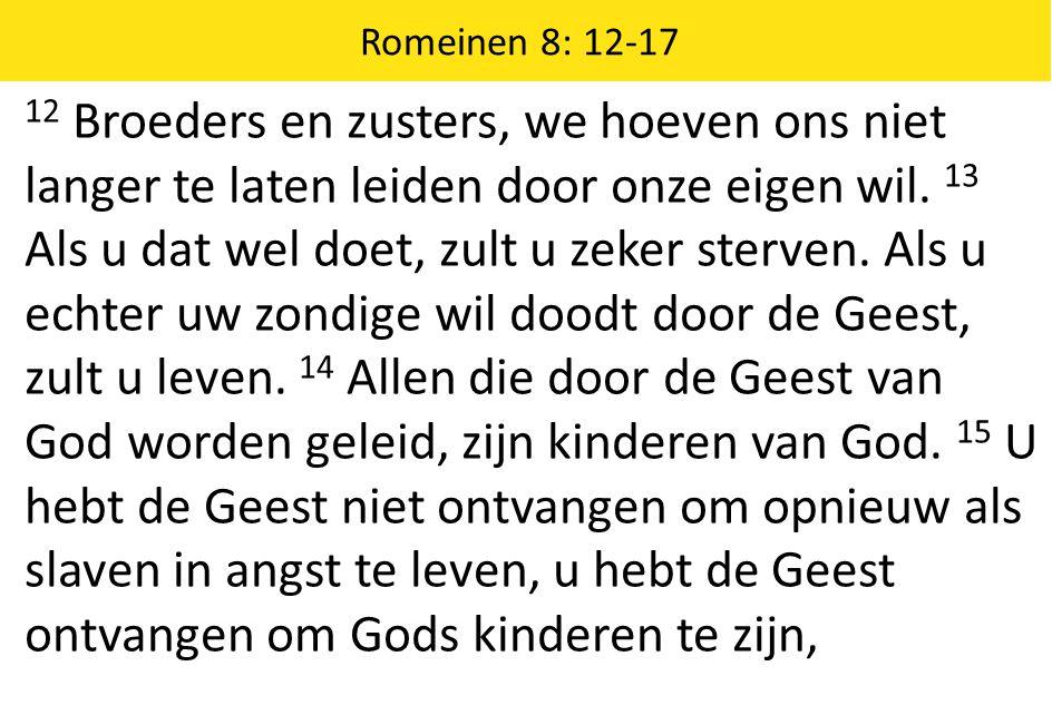 Romeinen 8: 12-17 12 Broeders en zusters, we hoeven ons niet langer te laten leiden door onze eigen wil. 13 Als u dat wel doet, zult u zeker sterven.