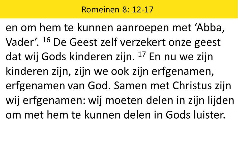 Romeinen 8: 12-17 en om hem te kunnen aanroepen met 'Abba, Vader'. 16 De Geest zelf verzekert onze geest dat wij Gods kinderen zijn. 17 En nu we zijn